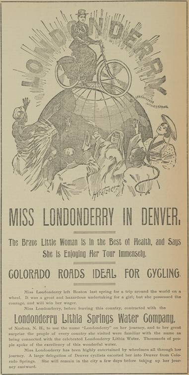 "This advertisement for the Londonderry Lithia Springs Water Company appeared in the Rocky Mountain News of Denver on August 12, 1895. The company, based in Nashua, N.H., paid Annie to hang an advertising placard on her bike and to assume the ""Londonderry"" name."